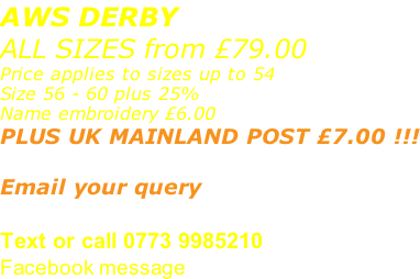 AWS DERBY ALL SIZES from £79.00 Price applies to sizes up to 54 Size 56 - 60 plus 25% Name embroidery £6.00 PLUS UK MAINLAND POST £7.00 !!!  Email your query sales@advanced-wear.co.uk Text or call 0773 9985210 Facebook message