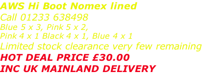 AWS Hi Boot Nomex lined Call 01233 638498 Blue 5 x 3, Pink 5 x 2,  Pink 4 x 1 Black 4 x 1, Blue 4 x 1 Limited stock clearance very few remaining HOT DEAL PRICE £30.00 INC UK MAINLAND DELIVERY