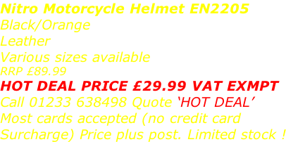 Nitro Motorcycle Helmet EN2205 Black/Orange  Leather Various sizes available RRP £89.99 HOT DEAL PRICE £29.99 VAT EXMPT Call 01233 638498 Quote 'HOT DEAL' Most cards accepted (no credit card  Surcharge) Price plus post. Limited stock !