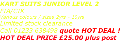 KART SUITS JUNIOR LEVEL 2 FIA/CIK  Various colours / sizes 2yrs - 10yrs Limited stock clearance Call 01233 638498 quote HOT DEAL ! HOT DEAL PRICE £25.00 plus post