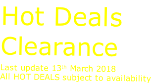 Hot Deals Clearance Last update 13th March 2018 All HOT DEALS subject to availability