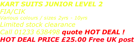 KART SUITS JUNIOR LEVEL 2 FIA/CIK  Various colours / sizes 2yrs - 10yrs Limited stock clearance Call 01233 638498 quote HOT DEAL ! HOT DEAL PRICE £25.00 Free UK post