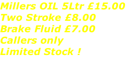 Millers OIL 5Ltr £15.00  Two Stroke £8.00 Brake Fluid £7.00 Callers only Limited Stock !