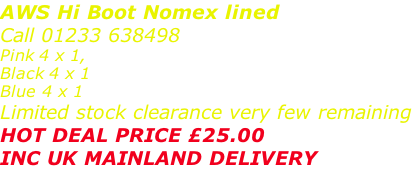 AWS Hi Boot Nomex lined Call 01233 638498 Pink 4 x 1,  Black 4 x 1  Blue 4 x 1 Limited stock clearance very few remaining HOT DEAL PRICE £25.00 INC UK MAINLAND DELIVERY