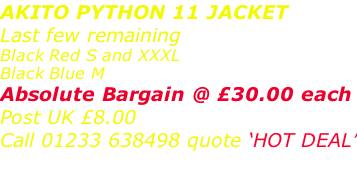 AKITO PYTHON 11 JACKET Last few remaining Black Red S and XXXL Black Blue M  Absolute Bargain @ £30.00 each Post UK £8.00 Call 01233 638498 quote 'HOT DEAL'