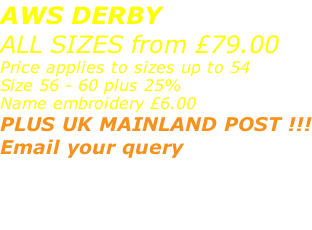 AWS DERBY ALL SIZES from £79.00 Price applies to sizes up to 54 Size 56 - 60 plus 25% Name embroidery £6.00 PLUS UK MAINLAND POST !!! Email your query sales@advanced-wear.co.uk  or message via FB page